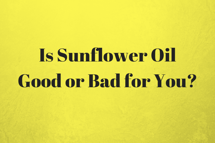 Is Sunflower Oil Good or Bad